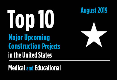Top 10 major upcoming medical and educational construction projects - U.S. - August 2019 Graphic
