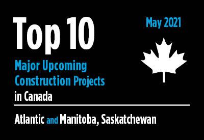 Top 10 major upcoming Atlantic and Manitoba, Saskatchewan construction projects - Canada - May 2021 Graphic