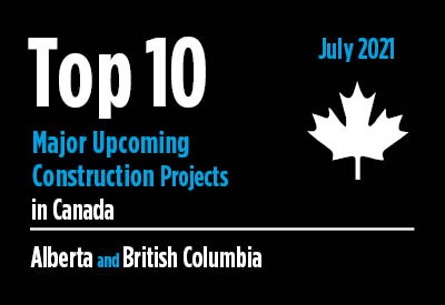 Top 10 major upcoming Alberta and British Columbia construction projects - Canada - July 2021 Graphic
