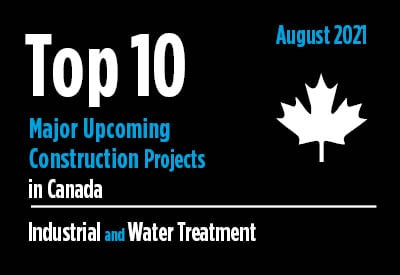 Top 10 major upcoming industrial and water treatment construction projects - Canada - August 2021 Graphic