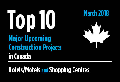 Twenty major upcoming Hotel/Motel and Shopping Centre construction projects - Canada - March 2018 Graphic