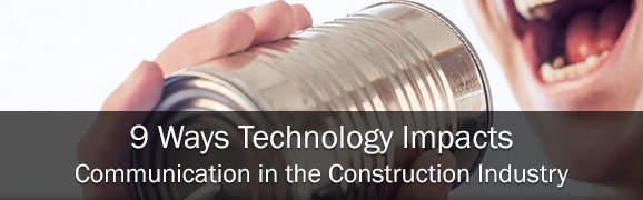 9 Ways Technology Impacts Communication in the Construction Industry